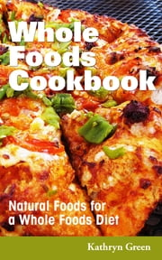 Whole Foods Cookbook - Natural Foods for a Whole Foods Diet ebook by Kathryn Green