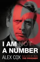 I Am (Not) a Number - Decoding The Prisoner ebook by Alex Cox