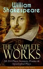 The Complete Works of William Shakespeare: All 214 Plays, Sonnets, Poems & Apocryphal Plays (Including the Biography of the Author) - Hamlet, Romeo and Juliet, Macbeth, Othello, The Tempest, King Lear, The Merchant of Venice, A Midsummer Night's Dream, Richard III, Antony and Cleopatra, Julius Caesar, The Comedy of Errors… ebook by William Shakespeare