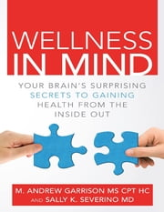 Wellness In Mind: Your Brain's Surprising Secrets to Gaining Health from the Inside Out ebook by Sally K. Severino, M.D.,M. Andrew Garrison MS CPT