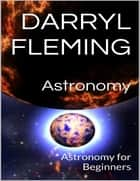 Astronomy: Astronomy for Beginners ebook by Darryl Fleming
