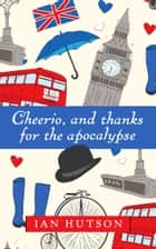 Cheerio, And Thanks For The Apocalypse ebook by Ian Hutson