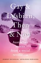 Gay and Lesbian, Then and Now - Australian Stories from a Social Revolution ebook by Robert Reynolds, Shirleene Robinson