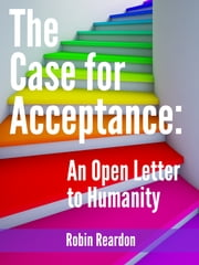 The Case for Acceptance: An Open Letter to Humanity ebook by Robin Reardon