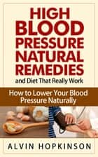 High Blood Pressure Natural Remedies and Diet That Really Work - How to Lower Your Blood Pressure Naturally ebook by Alvin Hopkinson