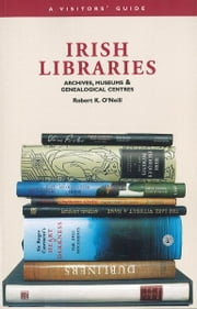 Irish Libraries: Archives, Museums & Genealogical Centres: A Visitor's Guide ebook by Robert K O'Neill