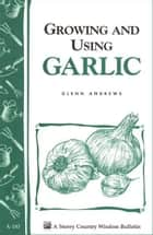 Growing and Using Garlic - Storey's Country Wisdom Bulletin A-183 ebook by Glenn Andrews