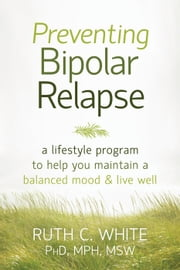 Preventing Bipolar Relapse - A Lifestyle Program to Help You Maintain a Balanced Mood and Live Well ebook by Ruth C. White, PhD, MPH, MSW