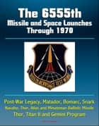 The 6555th Missile and Space Launches Through 1970, Post-War Legacy, Matador, Bomarc, Snark, Navaho, Thor, Atlas and Minuteman Ballistic Missile, Thor, Titan II and Gemini Program ebook by Progressive Management