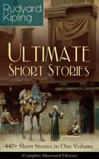 Rudyard Kipling Ultimate Short Story Collection: 440+ Short Stories in One Volume (Complete Illustrated Edition) - Plain Tales from the Hills, Soldier's Three, The Jungle Book, The Phantom 'Rickshaw and Other Ghost Stories, Land and Sea Tales, The Eyes of Asia... eBook by Rudyard Kipling, John Lockwood Kipling, Joseph M. Gleeson
