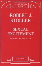 Sexual Excitement - Dynamics of Erotic Life ebook by Robert J. Stoller