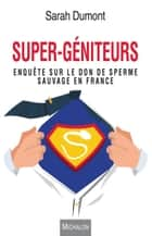 Super-géniteurs - Enquête sur le don de sperme sauvage en France ebook by Sarah Dumont