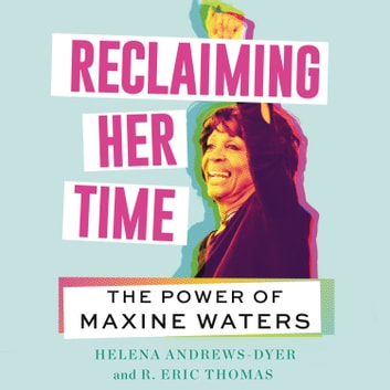 Reclaiming Her Time - The Power of Maxine Waters audiobook by Helena Andrews-Dyer,R. Eric Thomas