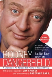 It's Not Easy Bein' Me - A Lifetime of No Respect but Plenty of Sex and Drugs ebook by Rodney Dangerfield