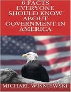 6 Facts Everyone Should Know About Government In America ebook by Michael Wisniewski