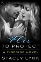 His to Protect - A Fireside Novel ebook by Stacey Lynn