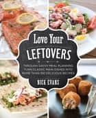 Love Your Leftovers - Through Savvy Meal Planning Turn Classic Main Dishes into More than 100 Delicious Recipes ebook by Nick Evans