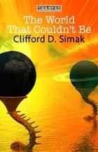 The World That Couldn't Be ebook by Clifford D. Simak