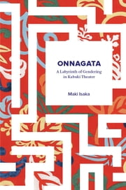 Onnagata - A Labyrinth of Gendering in Kabuki Theater ebook by Maki Isaka