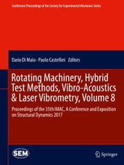 Rotating Machinery, Hybrid Test Methods, Vibro-Acoustics & Laser Vibrometry, Volume 8 - Proceedings of the 35th IMAC, A Conference and Exposition on Structural Dynamics 2017 ebook by Dario Di Maio, Paolo Castellini