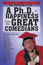 A Ph.D. in Happiness From The Great Comedians ebook by Tommy Moore