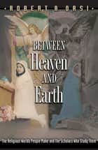 Between Heaven and Earth - The Religious Worlds People Make and the Scholars Who Study Them ebook by Robert A. Orsi