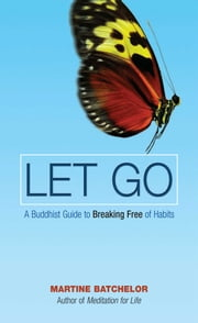 Let Go - A Buddhist Guide to Breaking Free of Habits ebook by Martine Batchelor