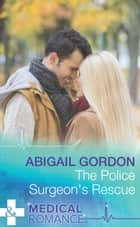 The Police Surgeon's Rescue (Mills & Boon Medical) ebook by Abigail Gordon