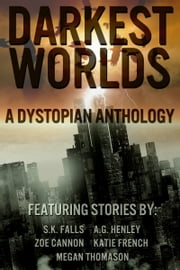 Darkest Worlds: A Dystopian Anthology ebook by Zoe Cannon,AG Henley,Megan Thomason
