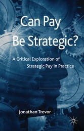 Can Pay Be Strategic? - A Critical Exploration of Strategic Pay in Practice ebook by Dr Jonathan Trevor