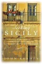 Seeking Sicily - A Cultural Journey Through Myth and Reality in the Heart of the Mediterranean ebook by John Keahey