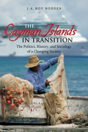The Cayman Islands in Transition - The Politics, History and Sociology of a Changing Society ebook by J.A. Roy Bodden