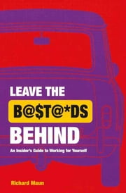 Leave the Bastard Behind - An insider's guide to working for yourself ebook by Richard Maun