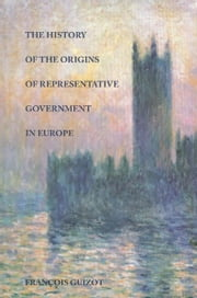 The History of the Origins of Representative Government in Europe ebook by Francois Guizot
