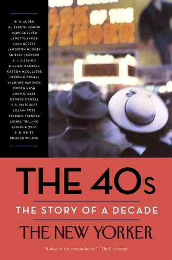 The 40s: The Story of a Decade ebook by The New Yorker Magazine,W. H. Auden,Elizabeth Bishop