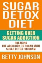 Sugar Detox Diet Getting Over Sugar Addiction ebook by Betty Johnson