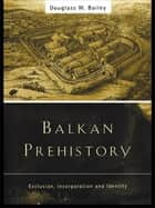 Balkan Prehistory ebook by Douglass W. Bailey
