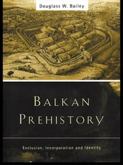 Balkan Prehistory - Exclusion, Incorporation and Identity ebook by Douglass W. Bailey