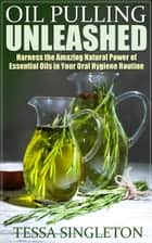 Oil Pulling Unleashed ebook by Tessa Singleton