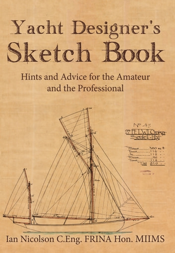 Yacht Designer's Sketchbook - Hints and Advice for the Amateur and the Professional ebook by Ian Nicolson; C.Eng. FRINA HON,MIIMS