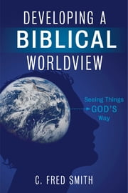 Developing a Biblical Worldview - Seeing Things God's Way ebook by Dr. C. Fred Smith