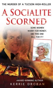 A Socialite Scorned - The Murder of a Tucson High-Roller ebook by Kerrie Droban