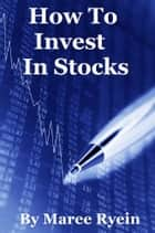 How To Invest In Stocks ebook by Maree Ryein