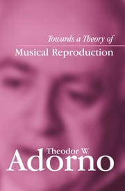 Towards a Theory of Musical Reproduction - Notes, a Draft and Two Schemata ebook by Theodor W. Adorno,Henri Lonitz,Weiland Honban
