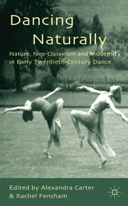 Dancing Naturally - Nature, Neo-Classicism and Modernity in Early Twentieth-Century Dance ebook by Alexandra Carter,Rachel Fensham