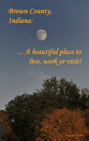 Brown County, Indiana: A Beautiful Place to Live, Work or Visit ebook by Brown Countian