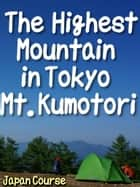 The Highest Mountain in Tokyo Mt. Kumotori - The Backpacker's Guide for a 2-day 1-night Trek to See Mt. Fuji and Japanese Forest ebook by Hiroshi Satake