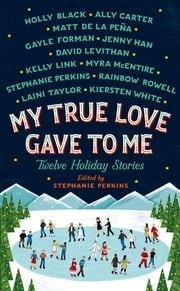 My True Love Gave to Me - Twelve Holiday Stories ebook by Stephanie Perkins,Rainbow Rowell,David Levithan,Holly Black,Kelly Link,Gayle Forman,Myra McEntire,Kiersten White,Mathew de la Pena,Jenny Han,Ally Carter,Laini Taylor