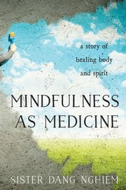 Mindfulness as Medicine - A Story of Healing Body and Spirit ebook by Sister Dang Nghiem