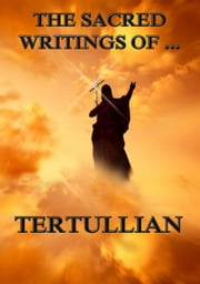 The Sacred Writings of Tertullian - Extended Annotated Edition ebook by Tertullian,Peter Holmes,Sydney Thelwall
